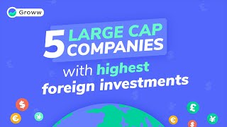 5 Large Cap Companies with Highest Foreign Investments - Latest Stock Market News
