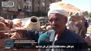 مصر العربية   بائع القلل: محافظ القاهرة السبب فى اللى احنا فيه