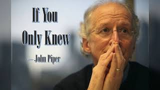 If You Only Knew - John Piper