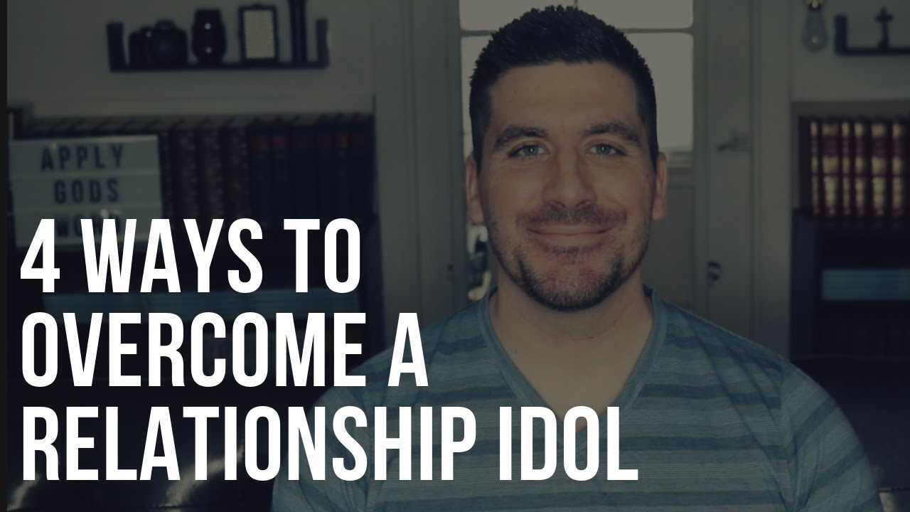 4 Ways to Overcome a Relationship Idol in Your Heart
