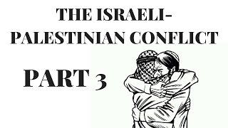 The Israeli Palestinian Conflict Explained Pt. 3