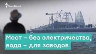 Мост без электричества, вода – для заводов | Крым за неделю с Александром Янковским