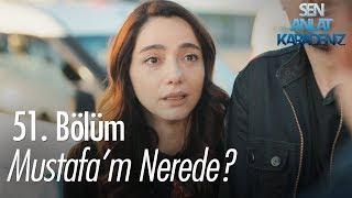 Mustafa'm nerede? - Sen Anlat Karadeniz 51. Bölüm