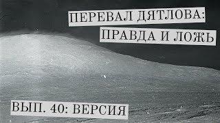 Перевал Дятлова: правда и ложь, вып. 40: ВЕРСИЯ