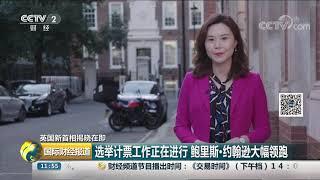 [国际财经报道]英国新首相揭晓在即 选举计票工作正在进行 鲍里斯·约翰逊大幅领跑| CCTV财经