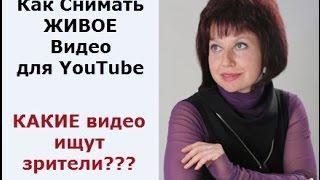 Как снимать ЖИВОЕ видео для YouTube или Какие видео ищут зрители?