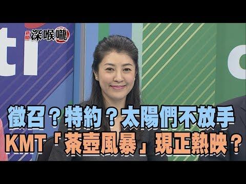 2019.03.29新聞深喉嚨 徵召?特約?太陽們「不放手」KMT「茶壺風暴」現正熱映?
