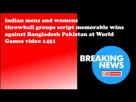 Indian mens and womens throwball groups script memorable wins against Bangladesh Pakistan at World G