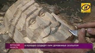 Парк деревянных скульптур появится в Полоцке ко Дню города(Витебские ремесленники создают новую достопримечательность с помощью топора, стамески и бензопилы., 2016-05-29T14:02:23.000Z)