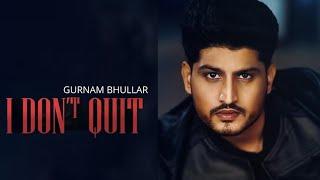 Gurnam Bhullar I Don't Quit (Full Song) || Mix Singh || Latest Punjabi Song 2019 || Dhillon Beats