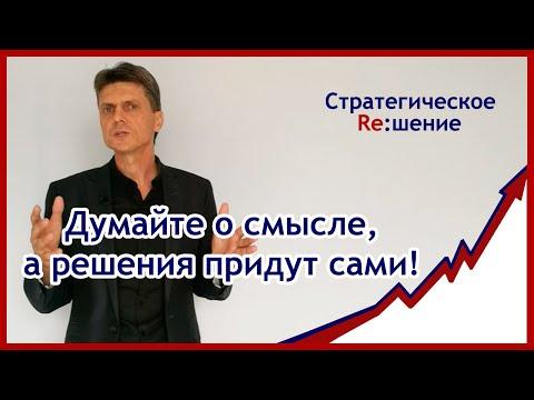 Стратегическое решение - думайте о смысле, а решения придут сами!