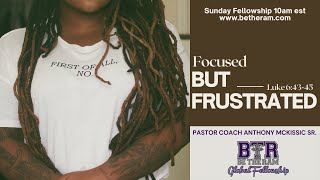 Focused but Frustrated // Be the Ram Global Fellowship // Pastor McKissic// Luke 6:43-45