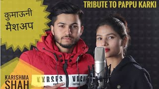 Latest Kumauni Mash up 2019 || Pappu Karki || Karishma Shah || Ruhaan Bhardwaj ||Tribute to Pappu da