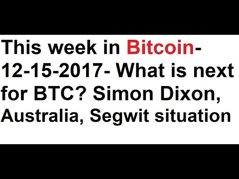 This week in Bitcoin- 12-15-2017- What is next for BTC? Simon Dixon, Australia, Segwit, Altcoins