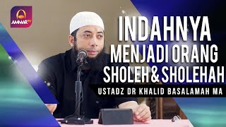 INDAHNYA MENJADI ORANG SHOLEH DAN SHOLEHAH || USTADZ DR KHALID BASALAMAH MA