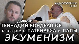 ЭКУМЕНИЗМ. Дьякон Геннадий Кондрашов о встрече патриарха Кирилла и Папы Римского Франциска