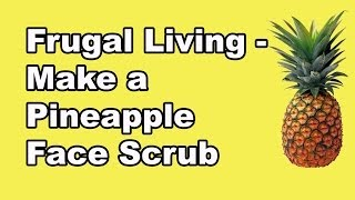 Frugal Living - How to Make Pineapple Face Scrub