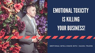 EMOTIONAL TOXICITY IS KILLING YOUR BUSINESS