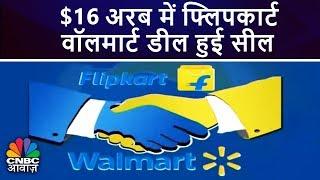 $16 अरब में फ्लिपकार्ट वॉलमार्ट डील हुई सील   Walmart Acquires Flipkart   CNBC Awaaz