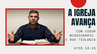 A igreja avança com vigor missionário e boa teologia - At 13-15