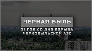 ЧЕРНАЯ БЫЛЬ | 31 ГОД СО ДНЯ ВЗРЫВА ЧЕРНОБЫЛЬСКОЙ АЭС
