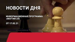 Новости дня. 17 февраля 2021 года. Информационная программа «Якутия 24»