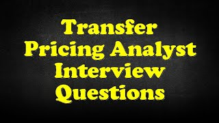 Transfer Pricing Analyst Interview Questions