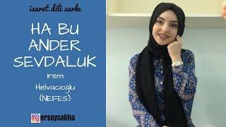 İrem Helvacıoğlu(NEFES)-Ha Bu Ander Sevdaluk İşaret Diliyle Şarkı(Saliha ERSOY)