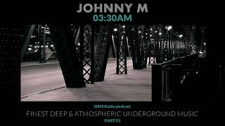 Johnny M | 03:30 AM (Part 01) Deep & Atmospheric Underground Music | DEM Radio Podcast