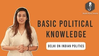 BASIC POLITICAL KNOWLEDGE |  DELHI ON INDIAN POLITICS | JAAN PEHCHAAN POLITICS |