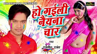 Rajnish Ranjan New Holi Song 2018 हो गईले नैयना चार Hogayile Naina Chaar New Holi Song