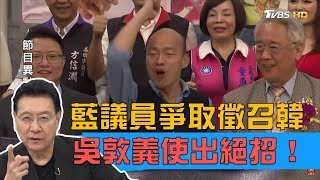 藍議員串連黨代表爭取「徵召韓國瑜」吳敦義使出大絕招!少康戰情室 20190328