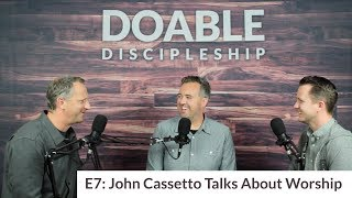 E7 John Cassetto Talks About Worship