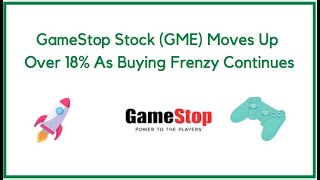GameStop Stock (GME) Moves Up Over 18% As Buying Frenzy Continues