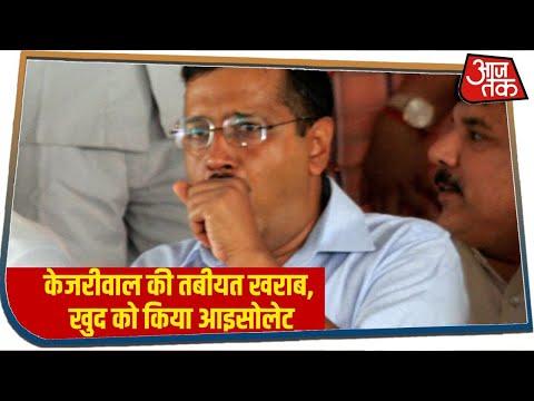 Delhi CM Arvind Kejriwal की तबीयत खराब, खुद को किया आइसोलेट, कल होगा कोरोना टेस्ट