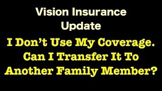 Vision Insurance - Can I Transfer My Coverage It To Another Family Member?