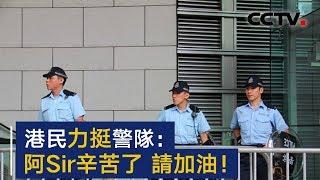 港民力挺警队:阿Sir辛苦了,请加油! | CCTV