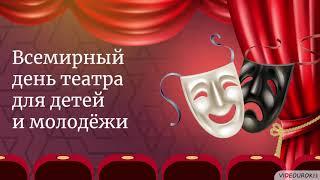 Видеоурок «Всемирный день театра для детей и молодёжи»