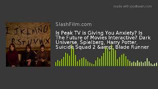 Is Peak TV is Giving You Anxiety? Is The Future of Movies Interactive? Dark Universe, Spielberg, Har