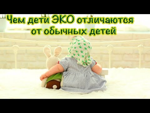 Чем дети ЭКО отличаются от обычных детей?