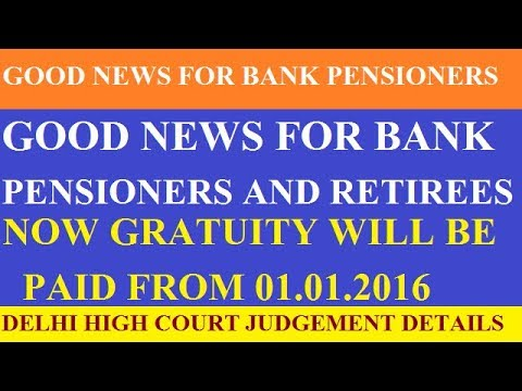GOOD NEWS FOR BANK PENSIONERS AND  RETIREES NOW GRATUITY WILL BE PAID FROM 01/01/2016 DELHI HC ORDER