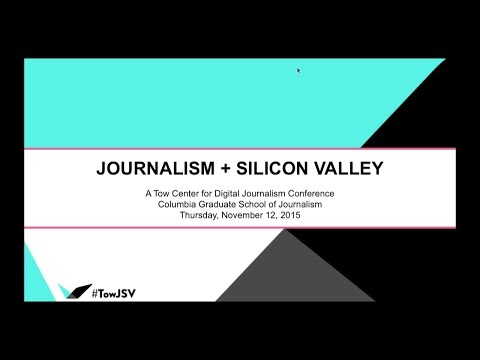 Journalism + Silicon Valley Conference - Full Day - Tow Center Nov. 12, 2015