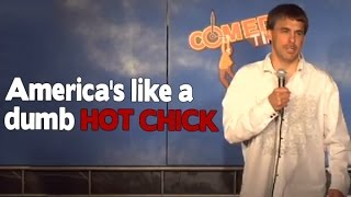 America's like a dumb hot chick (Stand Up Comedy)