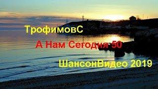 # ТрофимовСтас А Нам Сегодня 50 ШансонВидео 2019 #...