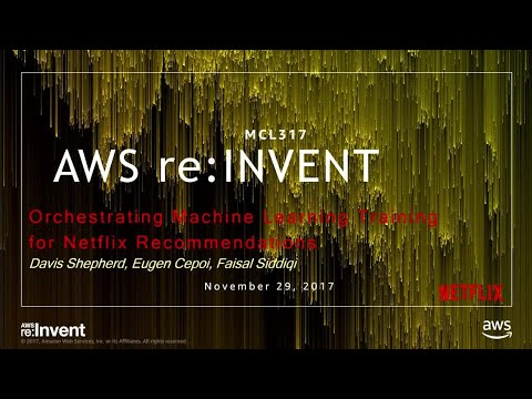AWS re:Invent 2017: Orchestrating Machine Learning Training for Netflix Recommendati MCL317