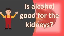 Is alcohol good for the kidneys ?