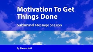 Motivation To Get Things Done - Subliminal Message Session - By Thomas Hall