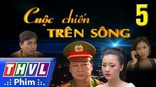 image THVL   Cuộc chiến trên sông - Tập 5