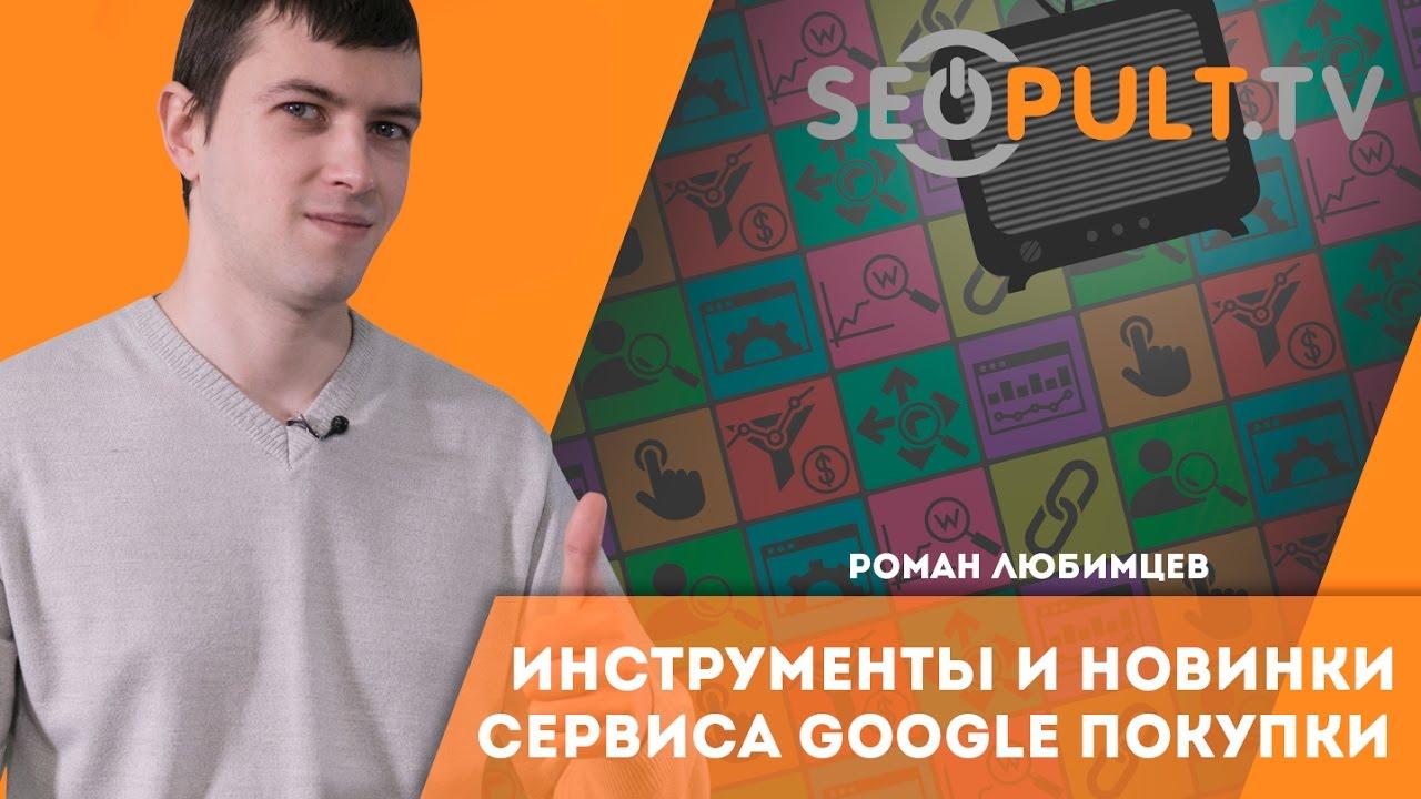 Инструменты и новинки сервиса Google Покупки. Роман Любимцев
