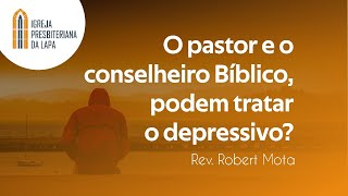 O pastor e o conselheiro Bíblico, podem tratar o depressivo? - Rev. Robert Mota